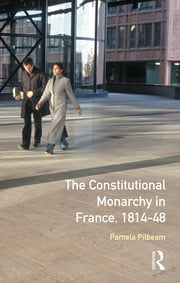 The Constitutional Monarchy in France, 1814-48 ebook by Pamela M. Pilbeam