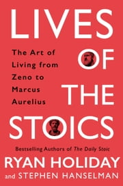 Lives of the Stoics - The Art of Living from Zeno to Marcus Aurelius e-bog by Ryan Holiday, Stephen Hanselman