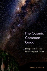 The Cosmic Common Good - Religious Grounds for Ecological Ethics ebook by Daniel P. Scheid