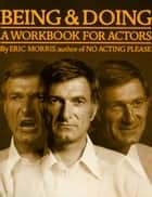 Being & Doing - A Workbook for Actors ebook by Eric Morris