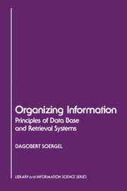 Organizing Information: Principles of Data Base and Retrieval Systems ebook by Soergel, Dagobert
