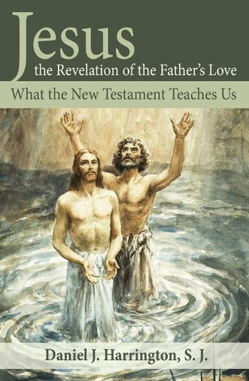 Jesus, the Revelation of the Father's Love - What the New Testament Teaches Us ebook by Daniel Harrington