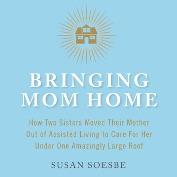 Bringing Mom Home - How Two Sisters Moved Their Mother Out of Assisted Living to Care For Her Under One Amazingly Large Roof audiobook by Susan Soesbe
