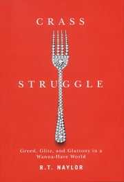Crass Struggle - Greed, Glitz, and Gluttony in a Wanna-Have World ebook by R.T. Naylor
