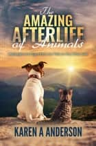 The Amazing Afterlife of Animals: Messages and Signs From Our Pets on the Other Side ebook by Karen A. Anderson