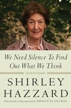 We Need Silence to Find Out What We Think - Selected Essays ebook by Shirley Hazzard, Brigitta Olubas