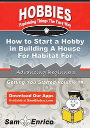 How to Start a Hobby in Building A House For Habitat For Humanity - How to Start a Hobby in Building A House For Habitat For Humanity ebook by Casey Smith
