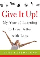 Give It Up! - My Year of Learning to Live Better with Less ebook by Mary Carlomagno