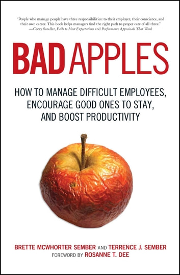 Bad Apples - How to Manage Difficult Employees, Encourage Good Ones to Stay, and Boost Productivity ebook by Terrance Sember,Brette Sember