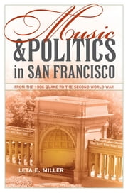 Music and Politics in San Francisco - From the 1906 Quake to the Second World War ebook by Leta E. Miller