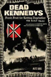 Dead Kennedys - Fresh Fruit for Rotting Vegetables: The Early Years ebook by Alex Ogg,Winston Smith,Ruby Ray