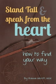 Stand Tall & Speak From the Heart - How to Find Your Way ebook by Arianna Merritt