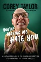 You're Making Me Hate You - A Cantankerous Look at the Common Misconception That Humans Have Any Common Sense Left ebook by Corey Taylor