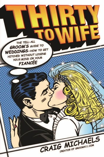 Thirty to Wife - The Tell-All Groom's Guide to Weddings - How to Get Hitched Wthout Losing Your Mind or Your Fiancée ebook by Craig Michaels
