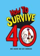 How to Survive 40 ebook by Mike Haskins, Clive Whichelow