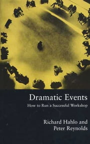 Dramatic Events - How to Run a Workshop for Theater, Education or Business ebook by Richard Hahlo,Peter Reynolds