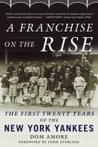 A Franchise on the Rise - The First Twenty Years of the New York Yankees ebook by Dom Amore, John Sterling