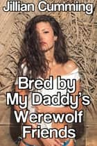 Bred by My Daddy's Werewolf Friends ebook by Jillian Cumming