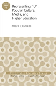 "Representing ""U"": Popular Culture, Media, and Higher Education - ASHE Higher Education Report, 40:4 ebook by Pauline J. Reynolds"