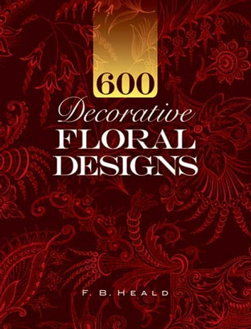 600 Decorative Floral Designs ebook by F. B. Heald