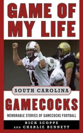 Game of My Life South Carolina Gamecocks - Memorable Stories of Gamecocks Football ebook by Rick Scoppe,Charlie Bennett