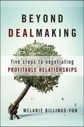 Beyond Dealmaking - Five Steps to Negotiating Profitable Relationships ebook by Melanie Billings-Yun
