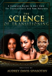 The Science of Transitioning: A Complete Guide to Hair Care for Transitioners and New Naturals ebook by Audrey Davis-Sivasothy