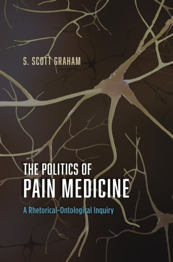 The Politics of Pain Medicine - A Rhetorical-Ontological Inquiry ebook by S. Scott Graham