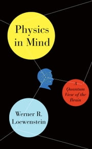 Physics in Mind - A Quantum View of the Brain ebook by Werner Loewenstein
