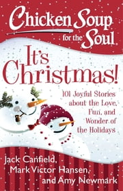 Chicken Soup for the Soul: It's Christmas! - 101 Joyful Stories about the Love, Fun, and Wonder of the Holidays ebook by Jack Canfield, Mark Victor Hansen, Amy Newmark