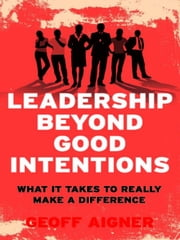 Leadership Beyond Good Intentions - What it takes to really make a difference ebook by Geoff Aigner