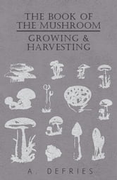 The Book of the Mushroom - Growing & Harvesting ebook by A. Defries