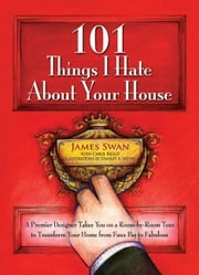101 Things I Hate About Your House: A Premier Designer Takes You on a Room-by-Room Tour to Transform Your Home from Faux Pas to Fabulous - A Premier Designer Takes You on a Room-by-Room Tour to Transform Your Home from Faux Pas to Fabulous ebook by James Swan
