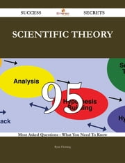 Scientific theory 95 Success Secrets - 95 Most Asked Questions On Scientific theory - What You Need To Know ebook by Ryan Fleming