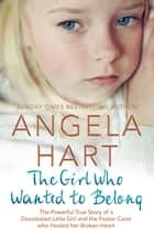 The Girl Who Wanted to Belong - The True Story of a Devastated Little Girl and the Foster Carer who Healed her Broken Heart ebook by Angela Hart