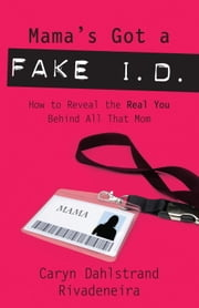 Mama's Got a Fake I.D. - How to Reveal the Real You Behind All That Mom ebook by Caryn Dahlstrand Rivadeneira