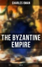 The Byzantine Empire (Vol.1&2) - A Historical Account eBook by Charles Oman
