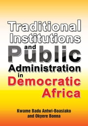 Traditional Institutions and Public Administration in Democratic Africa ebook by Kwame Badu Antwi-Boasiako and Okyere Bonna