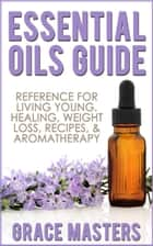 Essential Oils Guide: Reference for Living Young, Healing, Weight Loss, Recipes & Aromatherapy ebook by Grace Masters
