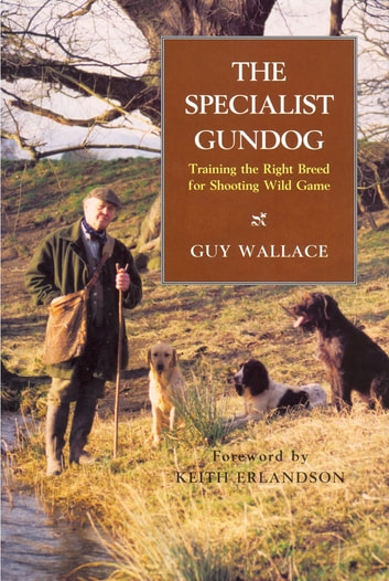 The SPECIALIST GUNDOG - TRAINING THE RIGHT BREED FOR SHOOTING WILD GAME ebook by GUY WALLACE