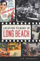 Location Filming in Long Beach ebook by Tim Grobaty