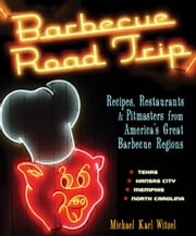 Barbecue Road Trip - Recipes, Restaurants, & Pitmasters from America's Great Barbecue Regions ebook by Michael Karl Witzel