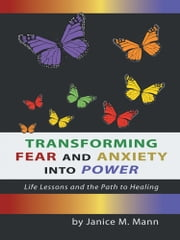 Transforming Fear and Anxiety Into Power - Life Lessons and the Path to Healing ebook by Janice M. Mann