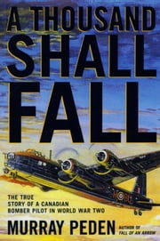 A Thousand Shall Fall - The True Story of a Canadian Bomber Pilot in World War Two ebook by Murray Peden