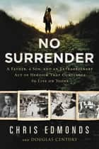 No Surrender - The Story of an Ordinary Soldier's Extraordinary Courage in the Face of Evil eBook by Christopher Edmonds, Douglas Century