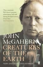 Creatures of the Earth - New and Selected Stories ebook by John McGahern