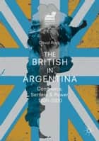 The British in Argentina - Commerce, Settlers and Power, 1800–2000 ebook by David Rock