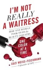 I'm Not Really a Waitress - How One Woman Took Over the Beauty Industry One Color at a Time ebook by Suzi Weiss-Fischmann