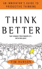 Think Better: An Innovator's Guide to Productive Thinking ebook by Tim Hurson