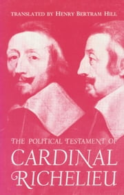 The Political Testament of Cardinal Richelieu: The Significant Chapters and Supporting Selections ebook by Hill, Henry Bertram Bertram